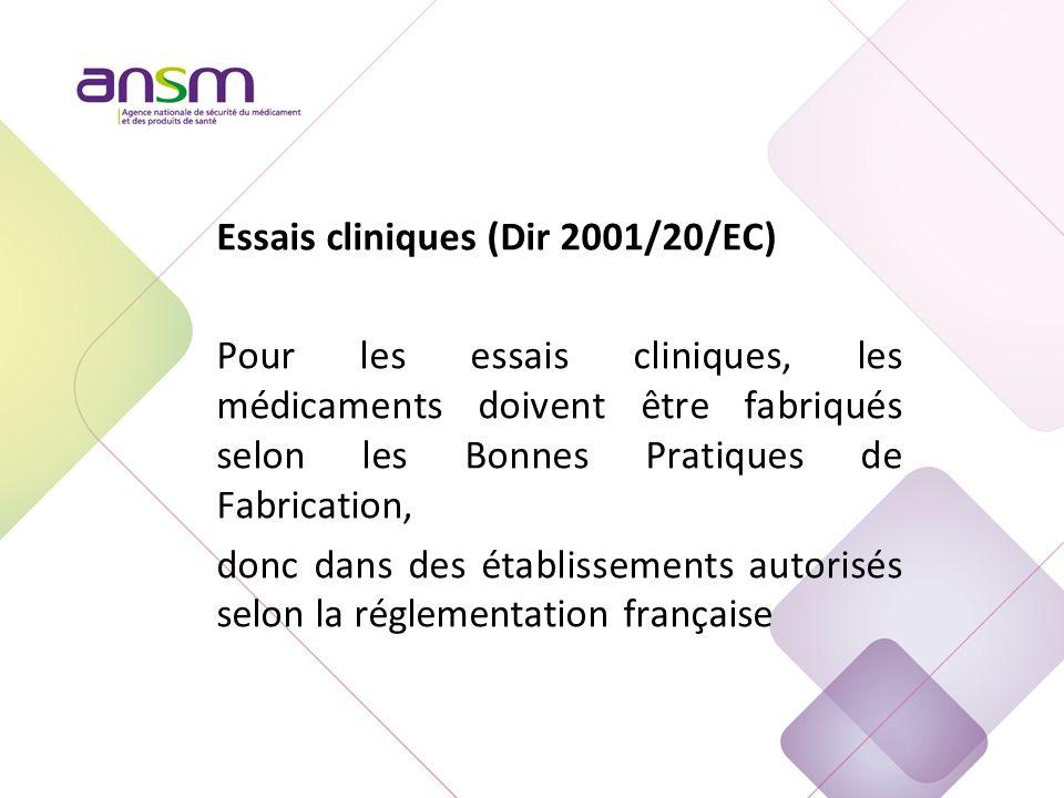 Essais cliniques (Dir 2001/20/EC) Pour les essais cliniques, les médicaments doivent être fabriqués selon les Bonnes Pratiques de Fabrication, donc dans des établissements autorisés selon la réglementation française
