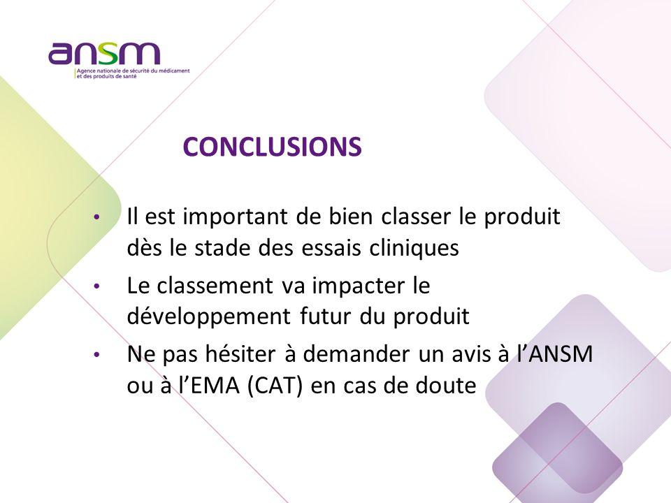 CONCLUSIONS Il est important de bien classer le produit dès le stade des essais cliniques Le classement va impacter le développement futur du produit Ne pas hésiter à demander un avis à l'ANSM ou à l'EMA (CAT) en cas de doute