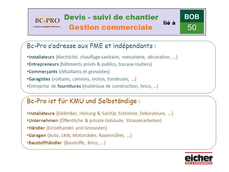 Bc-Pro s'adresse aux PME et indépendants : Installateurs (électricité, chauffage-sanitaire, menuiserie, décoration, …) Entrepreneurs (bâtiments privés & publics, travaux routiers) Commerçants (détaillants et grossistes) Garagistes (voitures, camions, motos, tondeuses, …) Entreprise de fournitures (matériaux de construction, brico, …) Bc-Pro ist für KMU und Selbständige : Installateure (Elektriker, Heizung & Sanitär, Schreiner, Dekorateure, …) Unternehmen (Öffentliche & private Gebäude, Strassenarbeiten) Händler (Einzelhandel und Grossisten) Garagen (Auto, LKW, Motorräder, Rasenmäher, …) Baustoffhändler (Baustoffe, Brico, …)