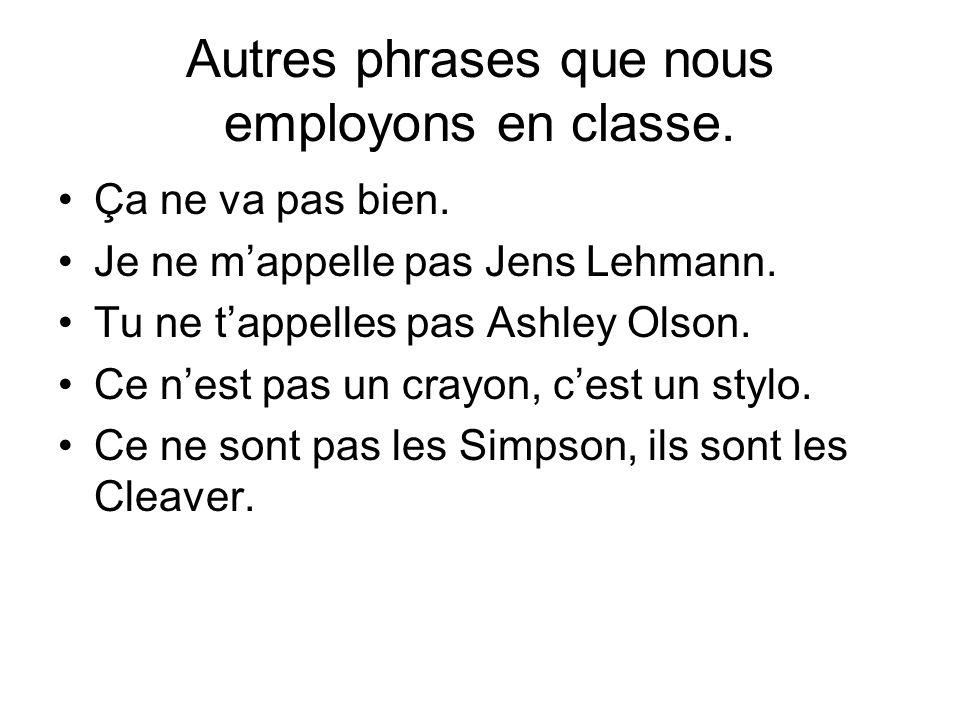 Autres phrases que nous employons en classe. Ça ne va pas bien. Je ne m'appelle pas Jens Lehmann. Tu ne t'appelles pas Ashley Olson. Ce n'est pas un c