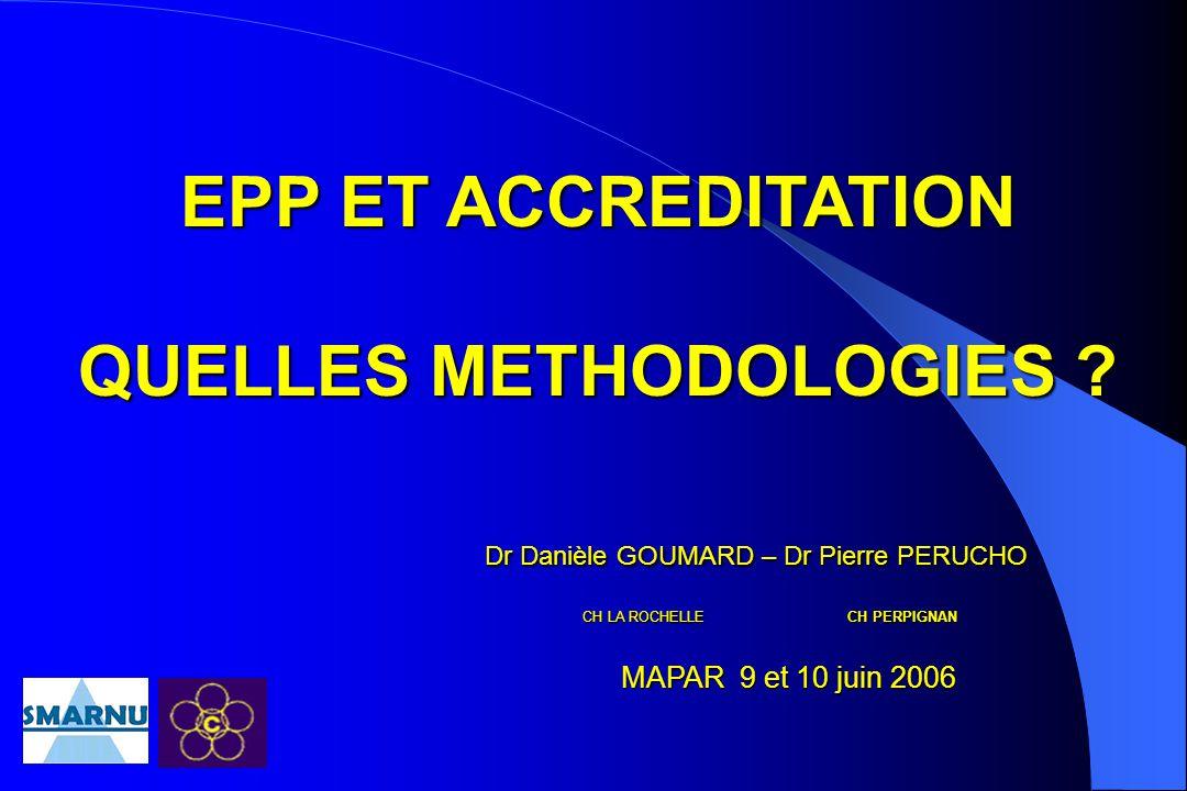 EPP ET ACCREDITATION QUELLES METHODOLOGIES ? Dr Danièle GOUMARD – Dr Pierre PERUCHO CH LA ROCHELLE CH PERPIGNAN MAPAR 9 et 10 juin 2006 CH LA ROCHELLE