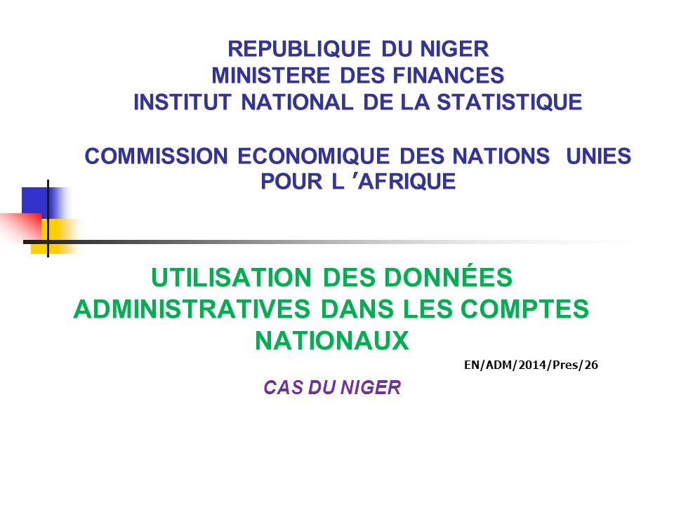 REPUBLIQUE DU NIGER MINISTERE DES FINANCES INSTITUT NATIONAL DE LA STATISTIQUE COMMISSION ECONOMIQUE DES NATIONS UNIES POUR L 'AFRIQUE UTILISATION DES DONNÉES ADMINISTRATIVES DANS LES COMPTES NATIONAUX EN/ADM/2014/Pres/26 CAS DU NIGER