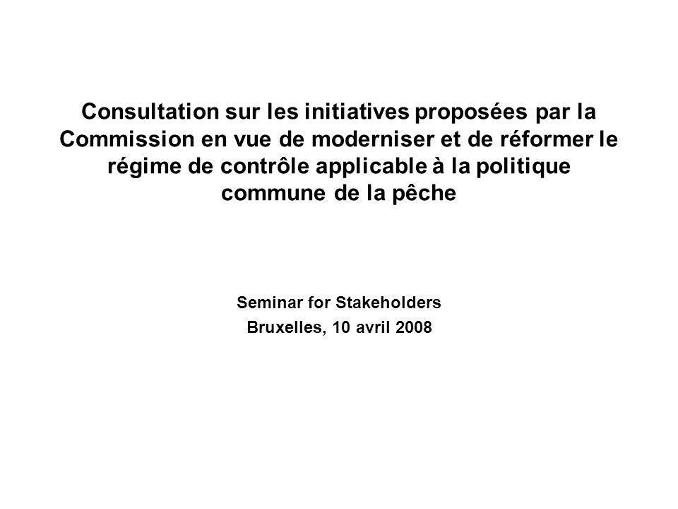 Consultation sur les initiatives proposées par la Commission en vue de moderniser et de réformer le régime de contrôle applicable à la politique commune de la pêche Seminar for Stakeholders Bruxelles, 10 avril 2008