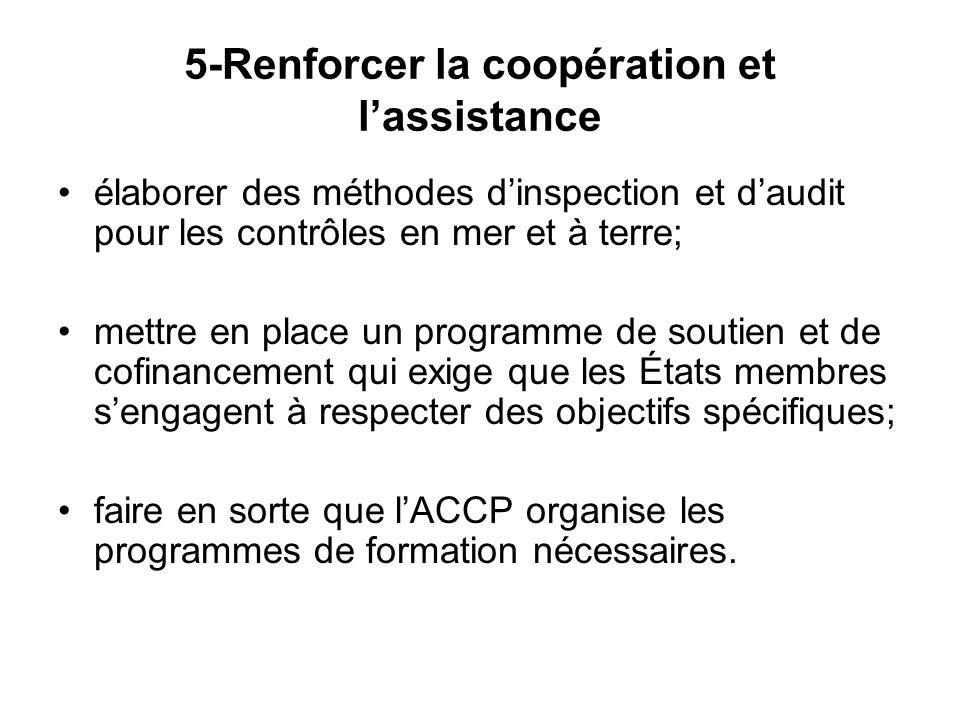 5-Renforcer la coopération et l'assistance élaborer des méthodes d'inspection et d'audit pour les contrôles en mer et à terre; mettre en place un programme de soutien et de cofinancement qui exige que les États membres s'engagent à respecter des objectifs spécifiques; faire en sorte que l'ACCP organise les programmes de formation nécessaires.