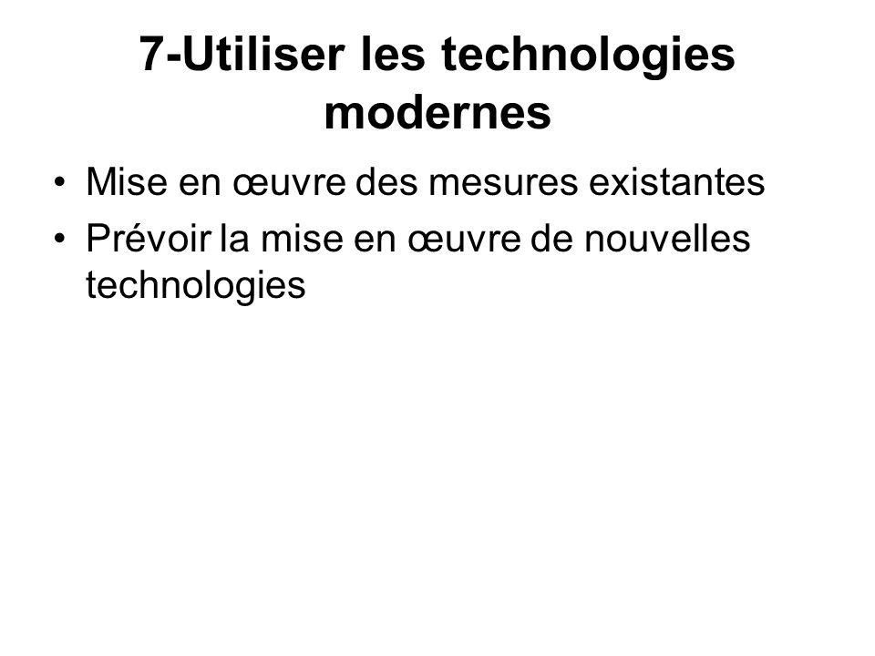 7-Utiliser les technologies modernes Mise en œuvre des mesures existantes Prévoir la mise en œuvre de nouvelles technologies