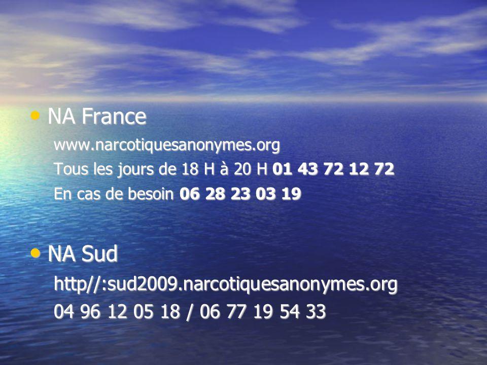 NA France NA Francewww.narcotiquesanonymes.org Tous les jours de 18 H à 20 H 01 43 72 12 72 En cas de besoin 06 28 23 03 19 NA Sud NA Sudhttp//:sud2009.narcotiquesanonymes.org 04 96 12 05 18 / 06 77 19 54 33