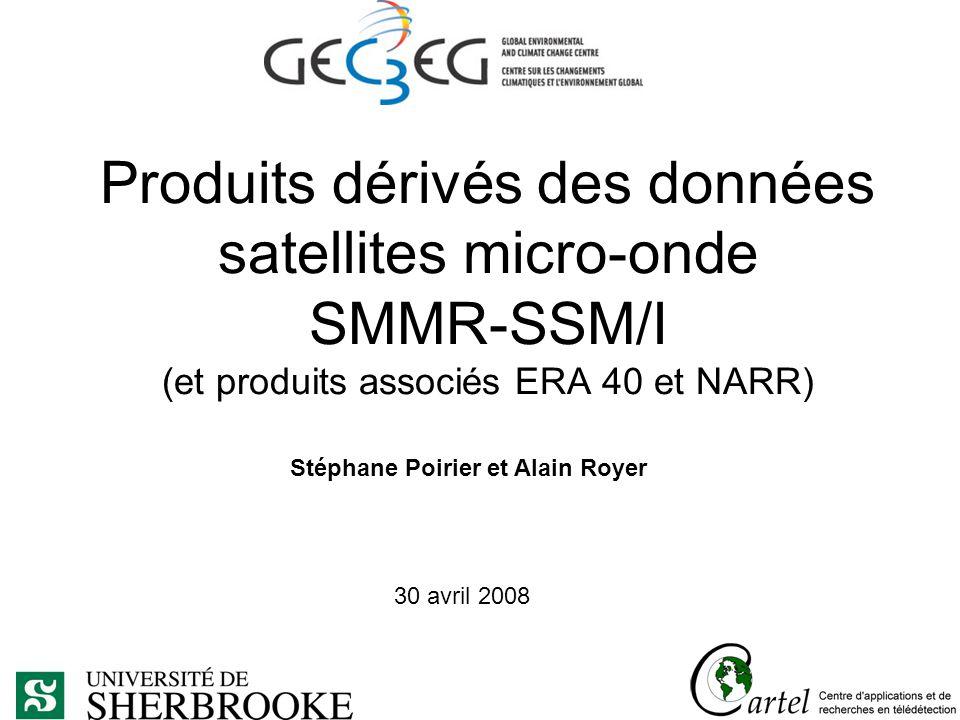 Produits dérivés des données satellites micro-onde SMMR-SSM/I (et produits associés ERA 40 et NARR) Stéphane Poirier et Alain Royer 30 avril 2008