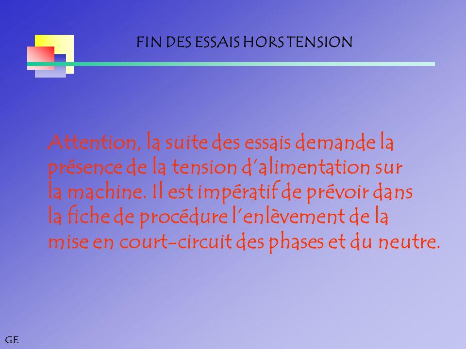 GE FIN DES ESSAIS HORS TENSION Attention, la suite des essais demande la présence de la tension d'alimentation sur la machine.