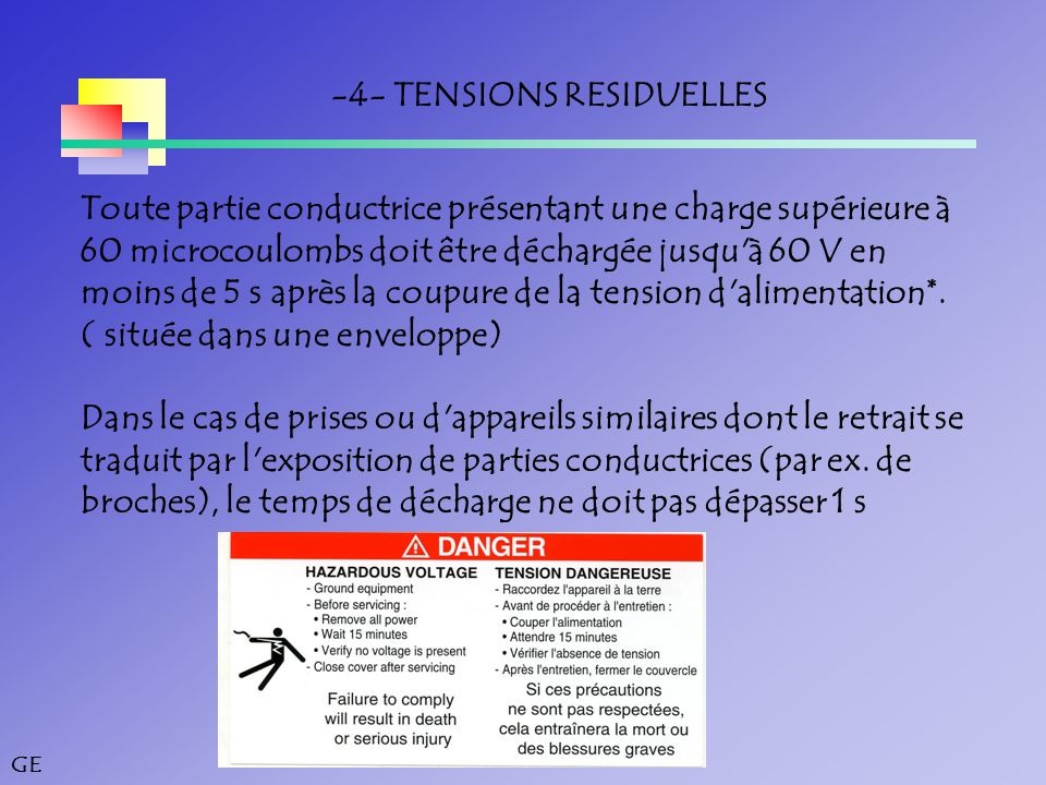 GE -4- TENSIONS RESIDUELLES Toute partie conductrice présentant une charge supérieure à 60 microcoulombs doit être déchargée jusqu à 60 V en moins de 5 s après la coupure de la tension d alimentation*.