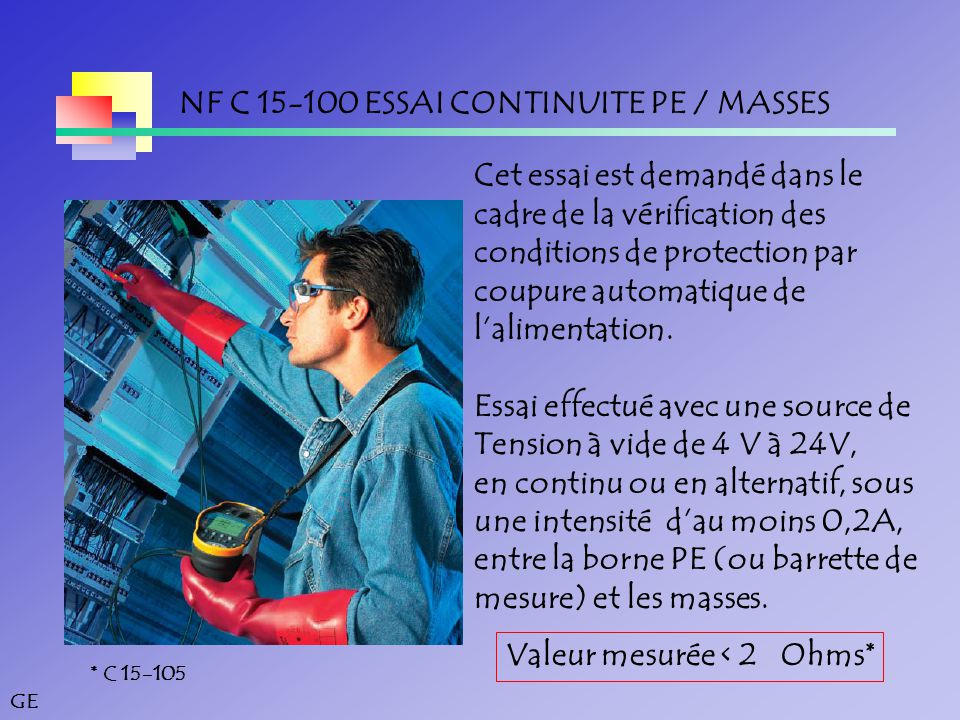 GE NF C 15-100 ESSAI CONTINUITE PE / MASSES Cet essai est demandé dans le cadre de la vérification des conditions de protection par coupure automatique de l'alimentation.