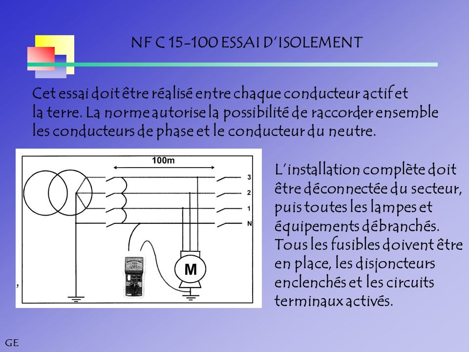 GE NF C 15-100 ESSAI D'ISOLEMENT Cet essai doit être réalisé entre chaque conducteur actif et la terre.