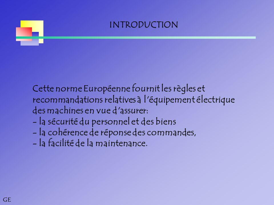 GE INTRODUCTION Cette norme Européenne fournit les règles et recommandations relatives à l équipement électrique des machines en vue d assurer: ‑ la sécurité du personnel et des biens ‑ la cohérence de réponse des commandes, ‑ la facilité de la maintenance.