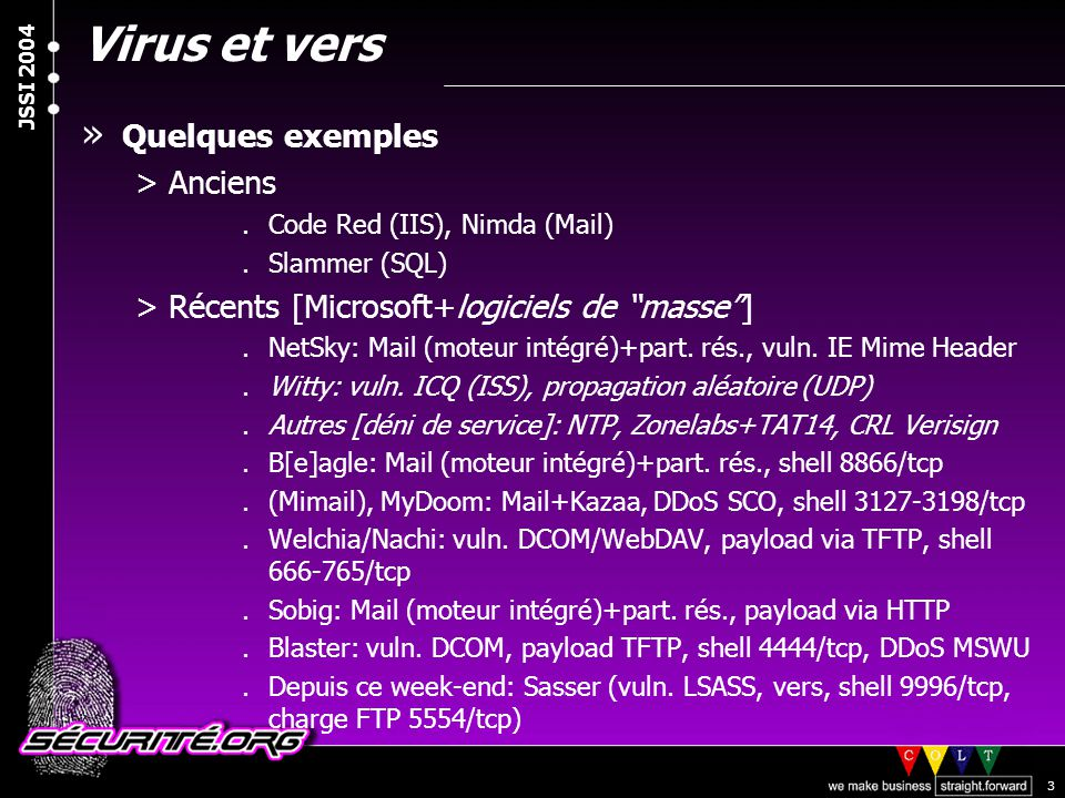 © 2003 Nicolas FISCHBACH JSSI 2004 4 Virus et vers » Les intentions (cachées) >Zombie/agent pour déni de service mutualisé (*bot) >Relais ouvert (open proxy) >Client/Serveur/Relais de messagerie (SMTP agent) >Calcul distribué, etc.