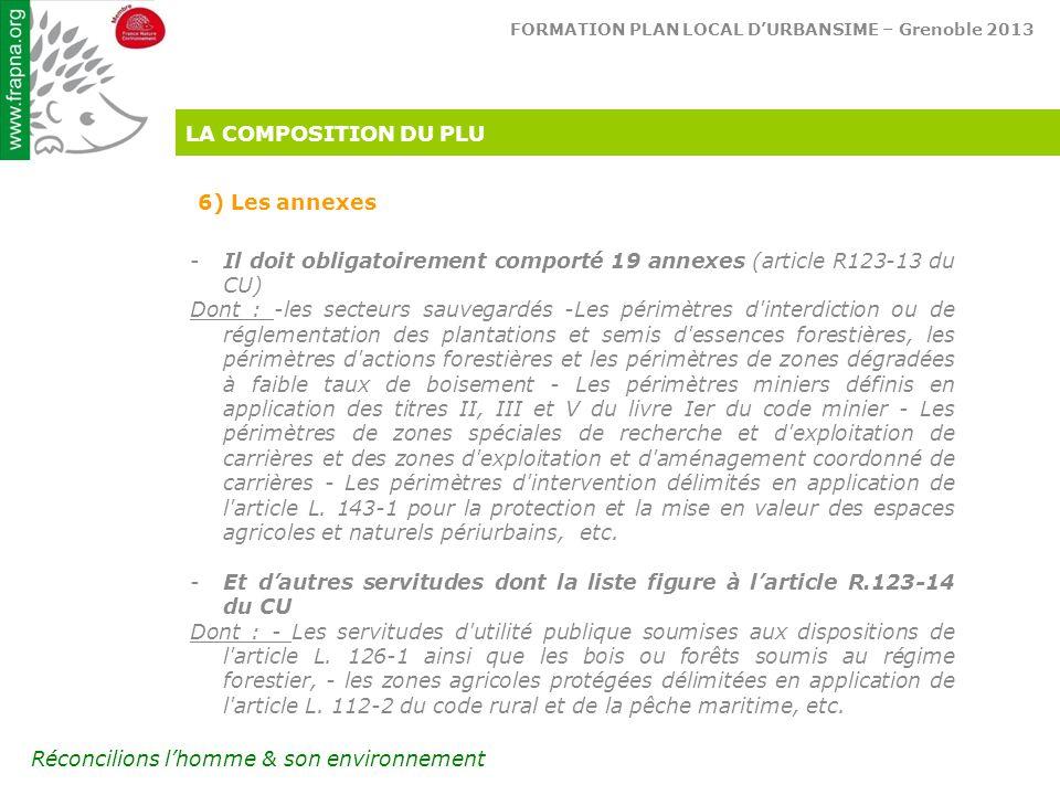 FORMATION PLAN LOCAL D'URBANSIME – Grenoble 2013 Réconcilions l'homme & son environnement LA COMPOSITION DU PLU 6) Les annexes -Il doit obligatoirement comporté 19 annexes (article R123-13 du CU) Dont : -les secteurs sauvegardés -Les périmètres d interdiction ou de réglementation des plantations et semis d essences forestières, les périmètres d actions forestières et les périmètres de zones dégradées à faible taux de boisement - Les périmètres miniers définis en application des titres II, III et V du livre Ier du code minier - Les périmètres de zones spéciales de recherche et d exploitation de carrières et des zones d exploitation et d aménagement coordonné de carrières - Les périmètres d intervention délimités en application de l article L.