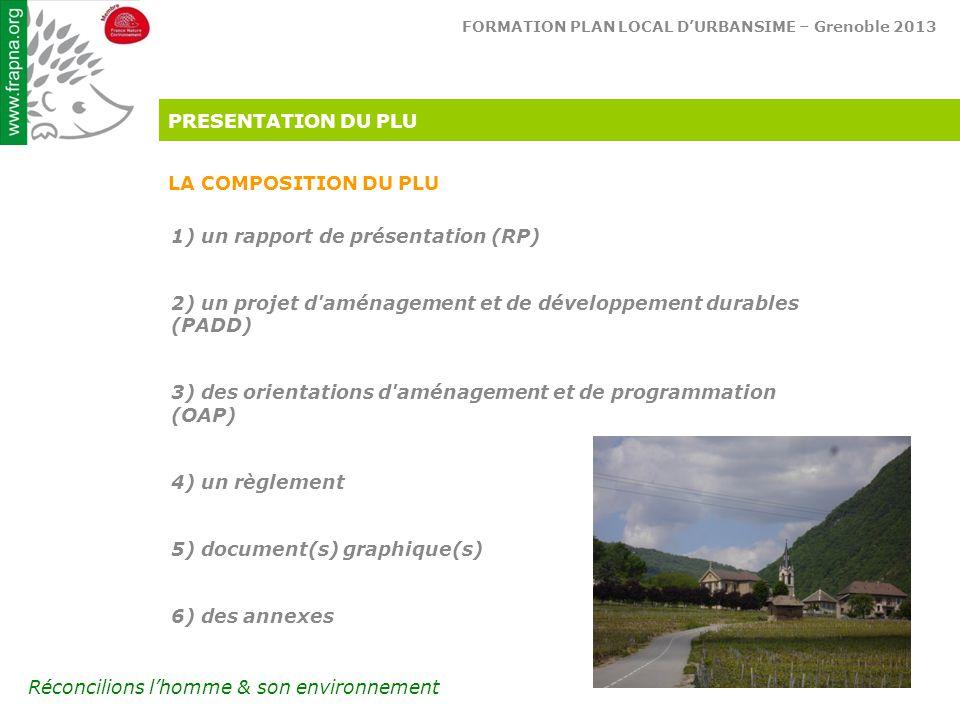 FORMATION PLAN LOCAL D'URBANSIME – Grenoble 2013 Réconcilions l'homme & son environnement PRESENTATION DU PLU LA COMPOSITION DU PLU 1) un rapport de présentation (RP) 2) un projet d aménagement et de développement durables (PADD) 3) des orientations d aménagement et de programmation (OAP) 4) un règlement 5) document(s) graphique(s) 6) des annexes
