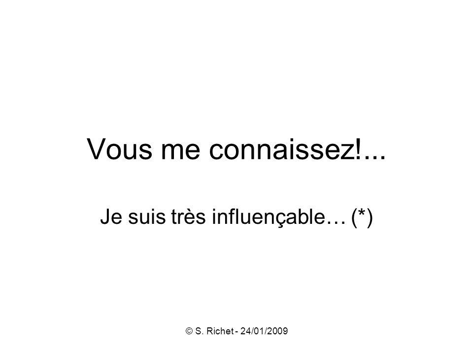 © S. Richet - 24/01/2009 Vous me connaissez!... Je suis très influençable… (*)