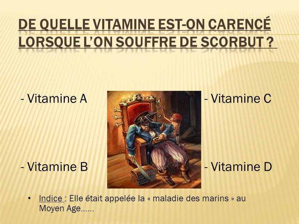 - Vitamine A - Vitamine B - Vitamine C - Vitamine D Indice : Elle était appelée la « maladie des marins » au Moyen Age……