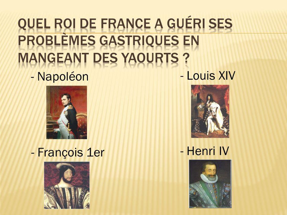 - Napoléon - Henri IV - Louis XIV - François 1er