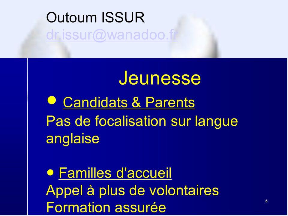 6 Outoum ISSUR dr.issur@wanadoo.fr dr.issur@wanadoo.fr Jeunesse ● Candidats & Parents Pas de focalisation sur langue anglaise ● Familles d accueil Appel à plus de volontaires Formation assurée