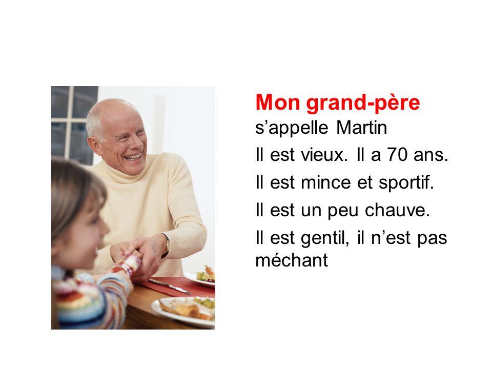 Mon grand-père s'appelle Martin Il est vieux. Il a 70 ans. Il est mince et sportif. Il est un peu chauve. Il est gentil, il n'est pas méchant