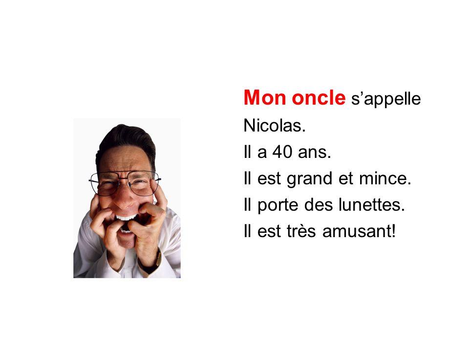 Mon oncle s'appelle Nicolas. Il a 40 ans. Il est grand et mince. Il porte des lunettes. Il est très amusant!