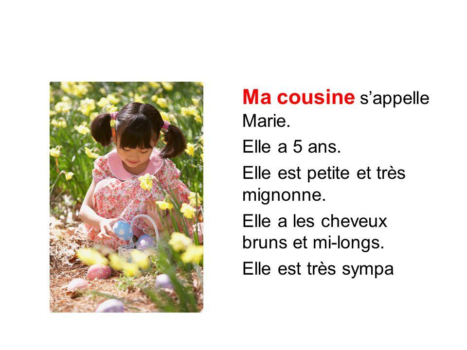 Ma cousine s'appelle Marie. Elle a 5 ans. Elle est petite et très mignonne. Elle a les cheveux bruns et mi-longs. Elle est très sympa
