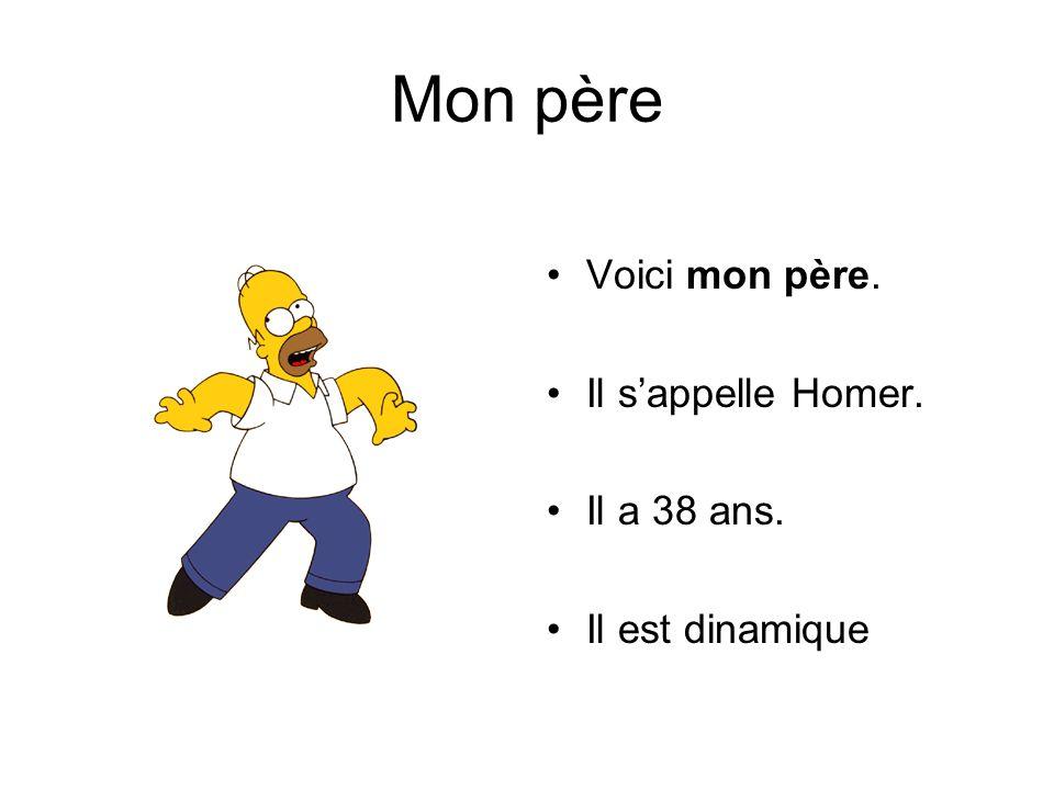 Mon père Voici mon père. Il s'appelle Homer. Il a 38 ans. Il est dinamique