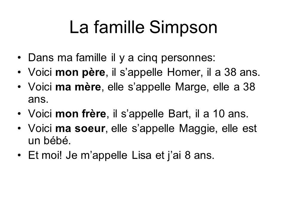 La famille Simpson Dans ma famille il y a cinq personnes: Voici mon père, il s'appelle Homer, il a 38 ans. Voici ma mère, elle s'appelle Marge, elle a