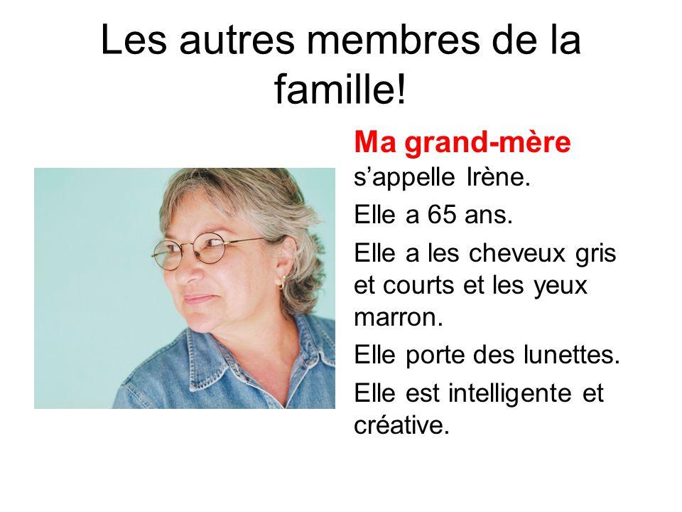 Les autres membres de la famille! Ma grand-mère s'appelle Irène. Elle a 65 ans. Elle a les cheveux gris et courts et les yeux marron. Elle porte des l