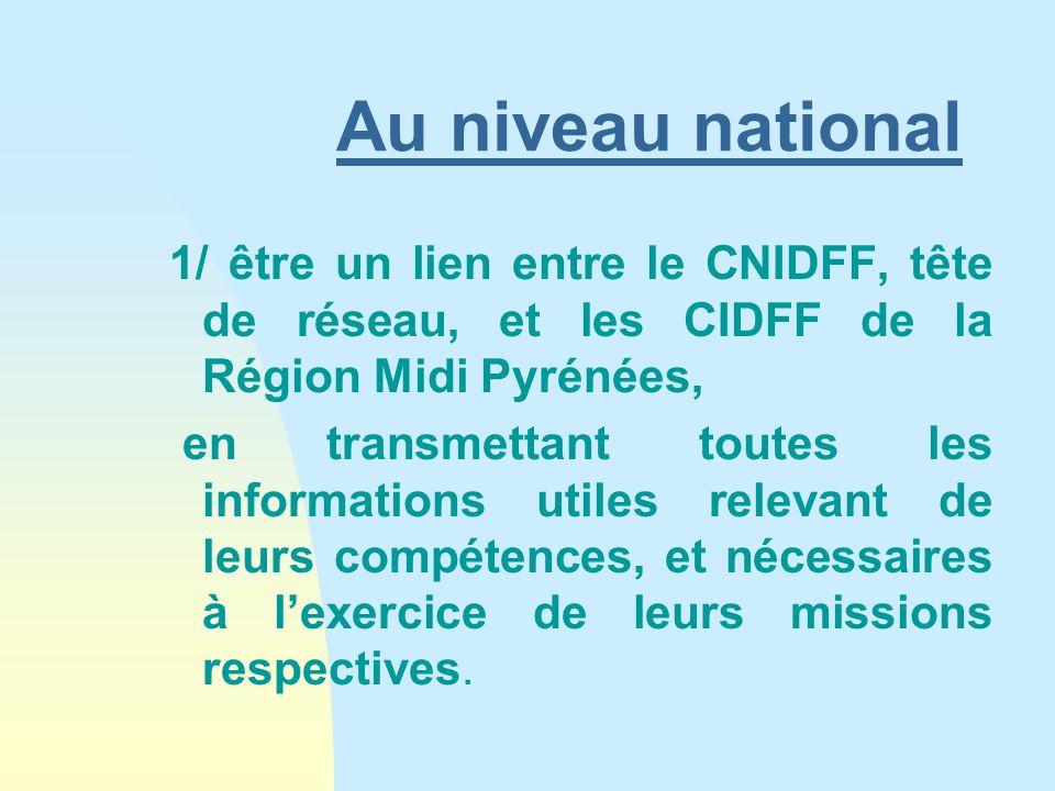 Au niveau national 1/ être un lien entre le CNIDFF, tête de réseau, et les CIDFF de la Région Midi Pyrénées, en transmettant toutes les informations utiles relevant de leurs compétences, et nécessaires à l'exercice de leurs missions respectives.