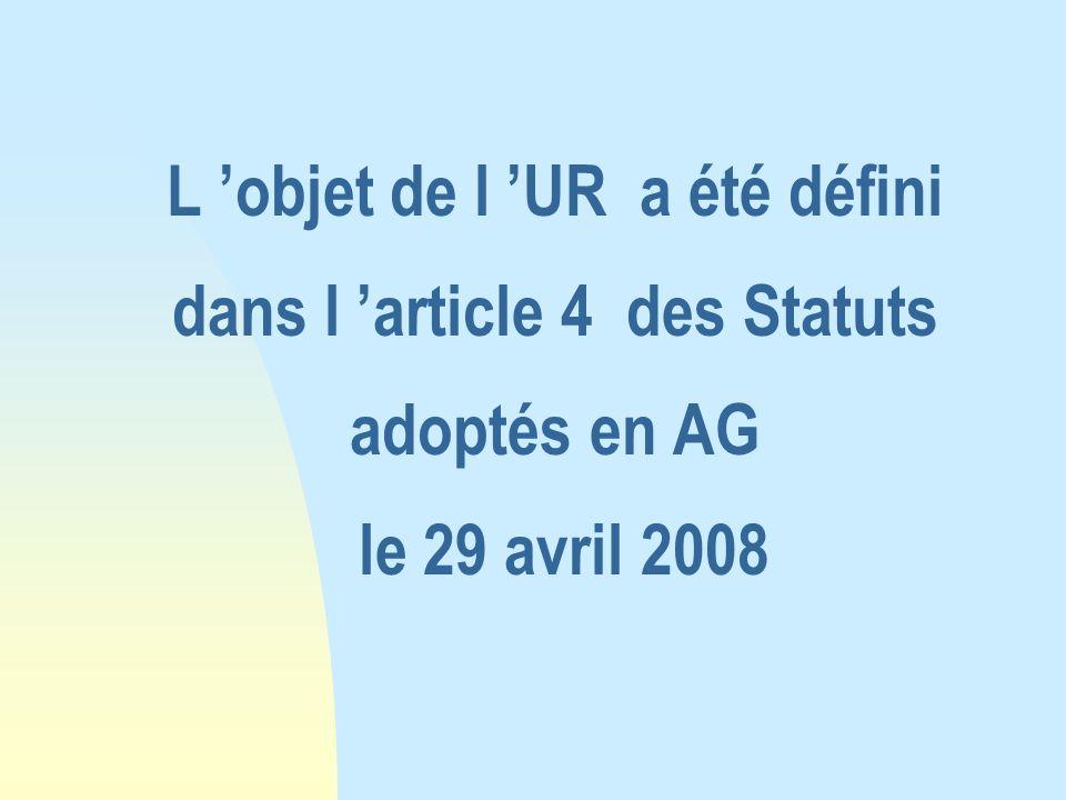 L 'objet de l 'UR a été défini dans l 'article 4 des Statuts adoptés en AG le 29 avril 2008