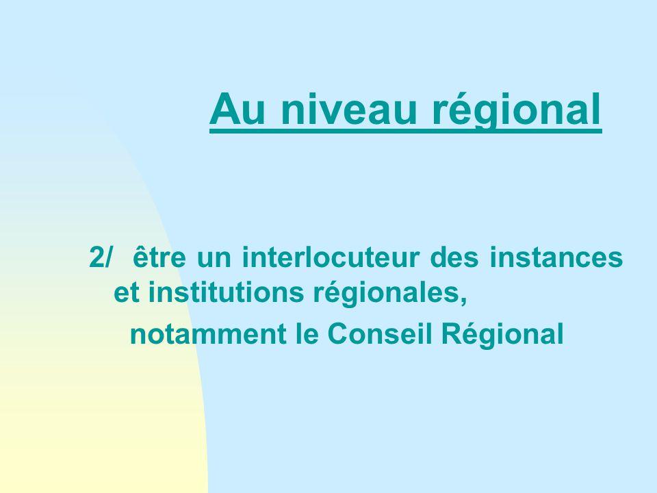 Au niveau régional 2/ être un interlocuteur des instances et institutions régionales, notamment le Conseil Régional
