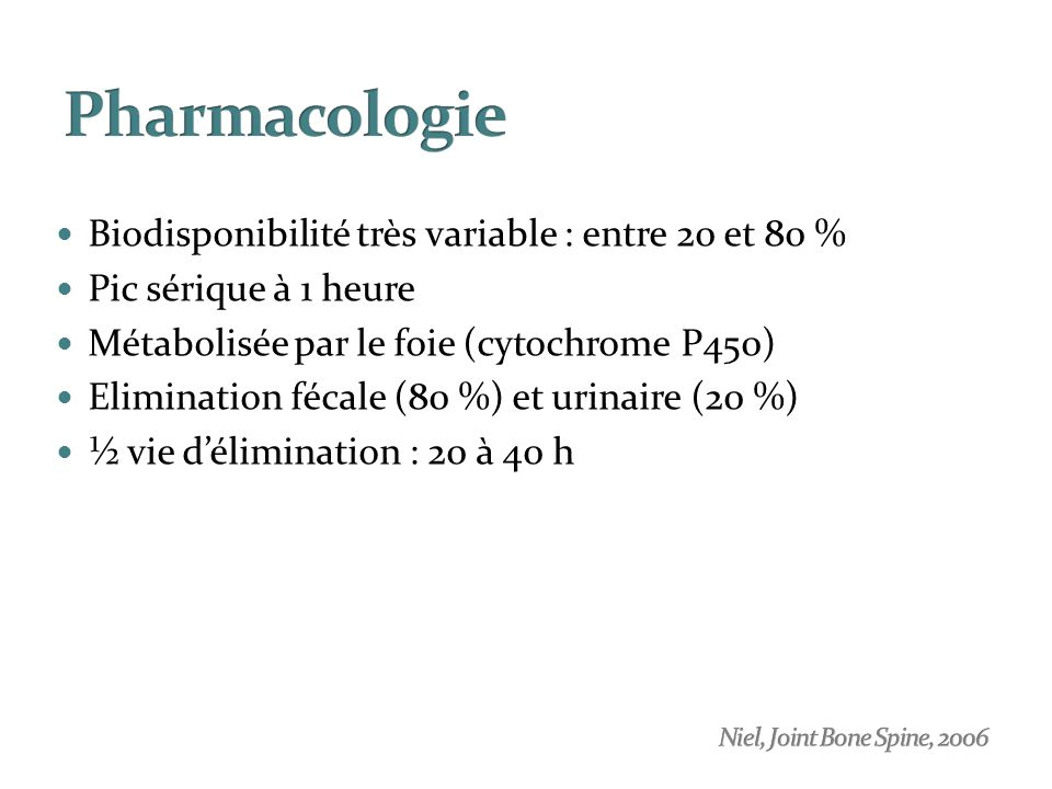 Biodisponibilité très variable : entre 20 et 80 % Pic sérique à 1 heure Métabolisée par le foie (cytochrome P450) Elimination fécale (80 %) et urinair