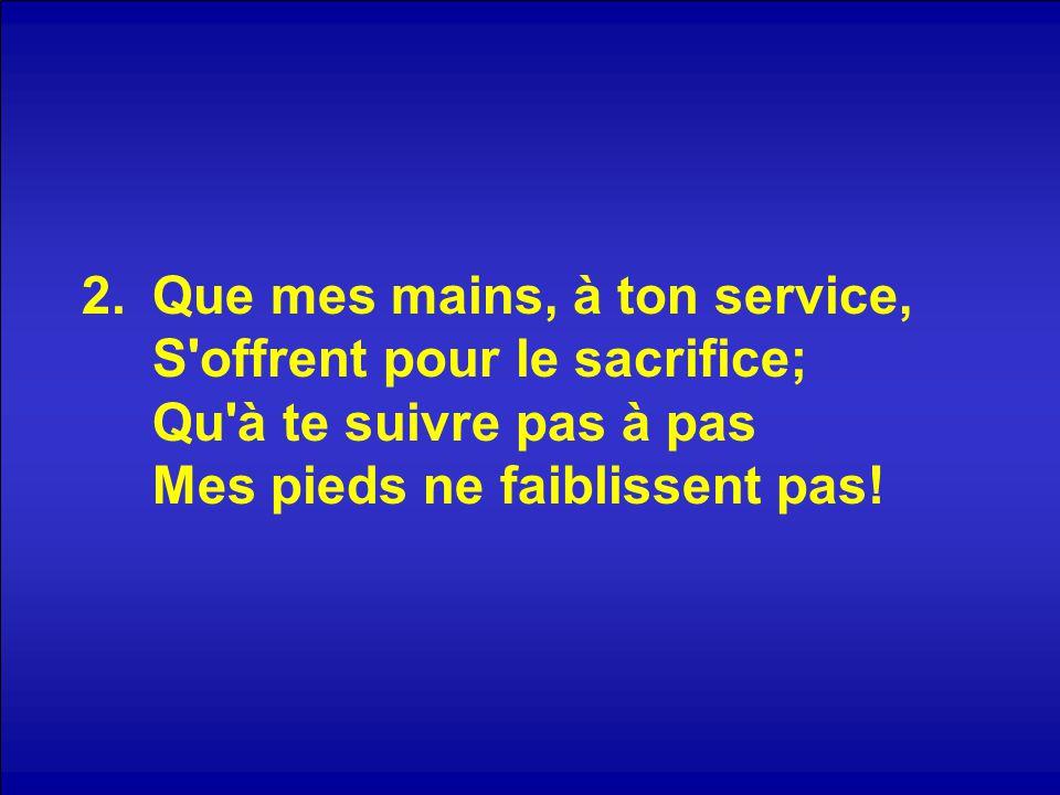 2.Que mes mains, à ton service, S'offrent pour le sacrifice; Qu'à te suivre pas à pas Mes pieds ne faiblissent pas!