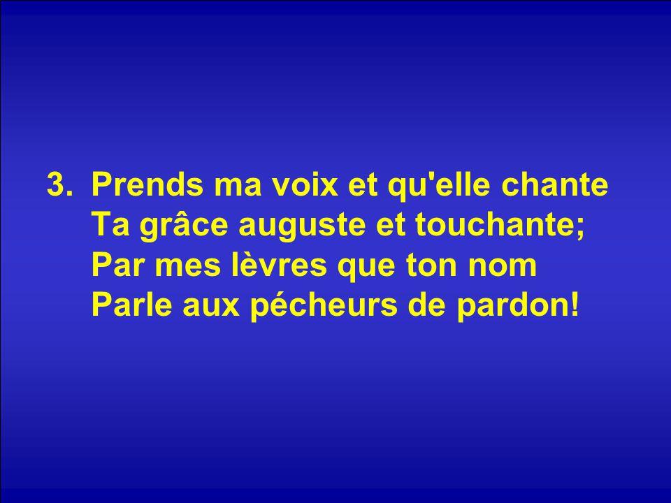 3.Prends ma voix et qu'elle chante Ta grâce auguste et touchante; Par mes lèvres que ton nom Parle aux pécheurs de pardon!