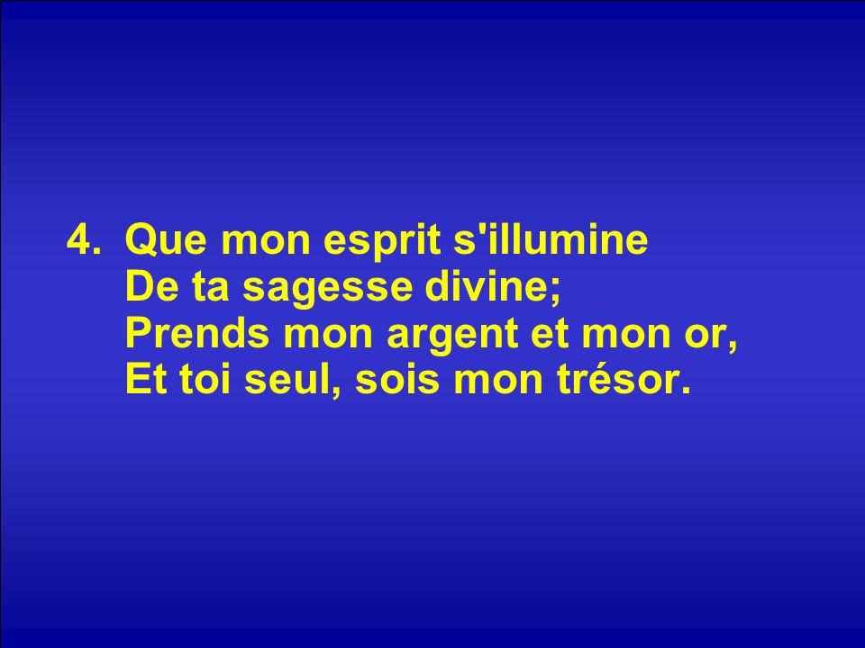 4.Que mon esprit s'illumine De ta sagesse divine; Prends mon argent et mon or, Et toi seul, sois mon trésor.