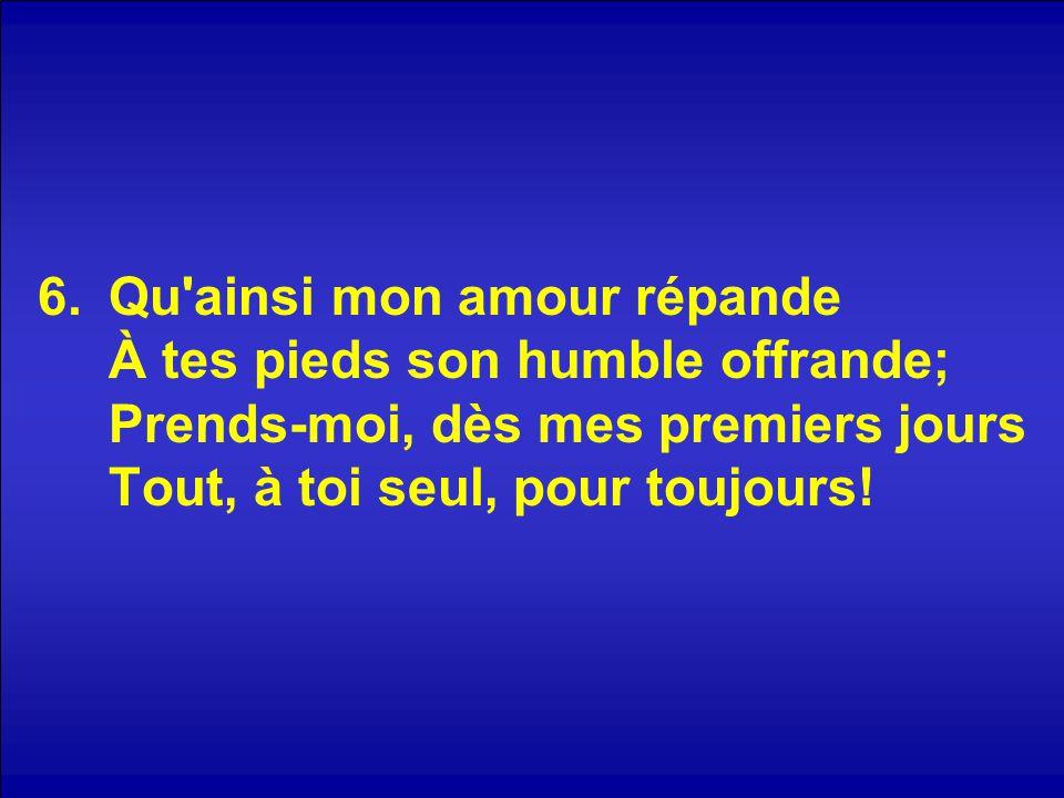 6.Qu ainsi mon amour répande À tes pieds son humble offrande; Prends-moi, dès mes premiers jours Tout, à toi seul, pour toujours!