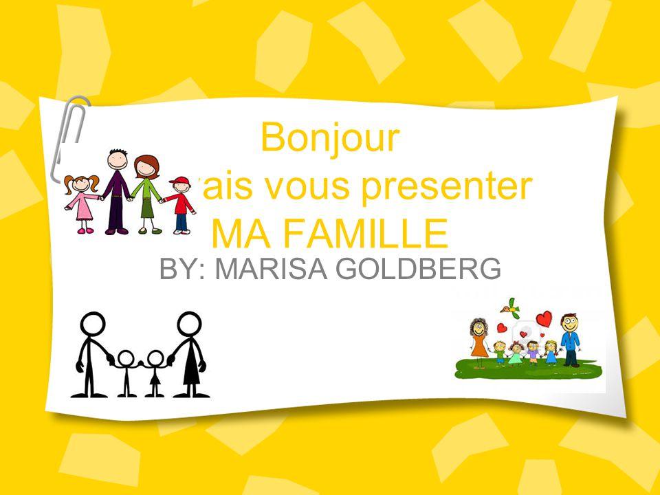 Bonjour Je vais vous presenter MA FAMILLE BY: MARISA GOLDBERG