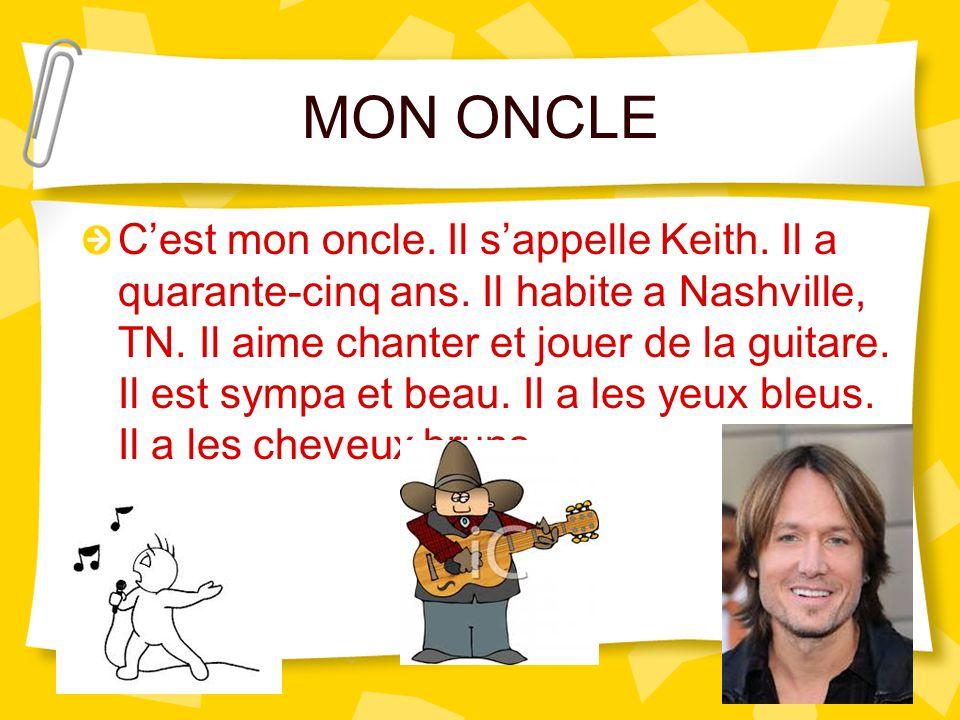 MON ONCLE C'est mon oncle. Il s'appelle Keith. Il a quarante-cinq ans. Il habite a Nashville, TN. Il aime chanter et jouer de la guitare. Il est sympa