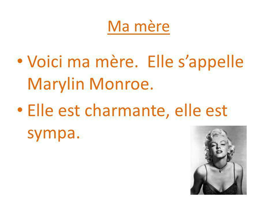 Ma mère Voici ma mère. Elle s'appelle Marylin Monroe. Elle est charmante, elle est sympa.