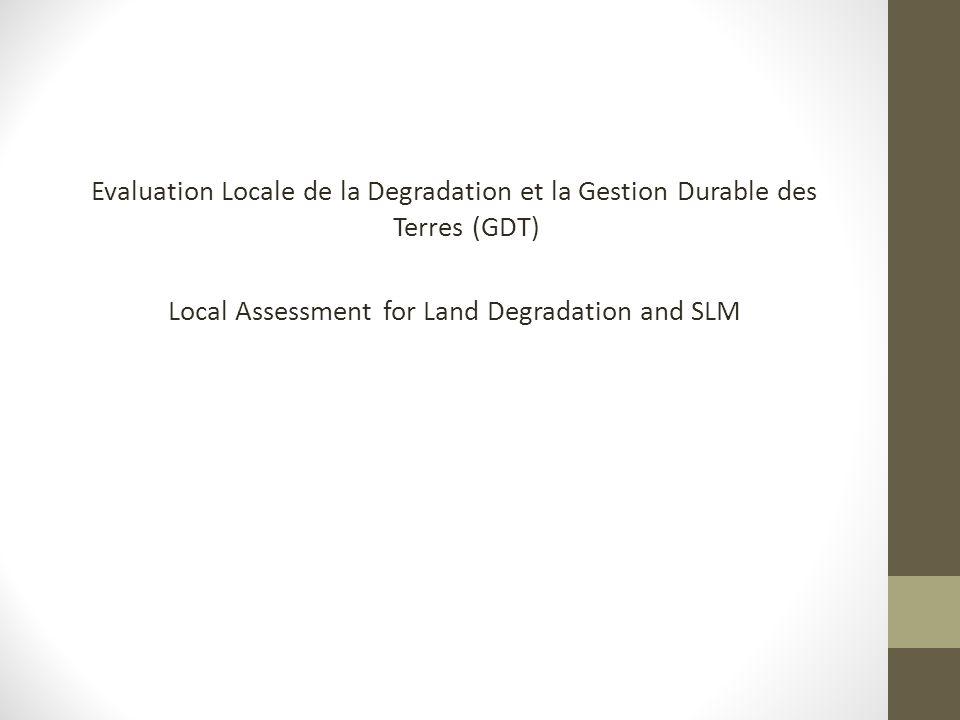 Evaluation Locale de la Degradation et la Gestion Durable des Terres (GDT) Local Assessment for Land Degradation and SLM