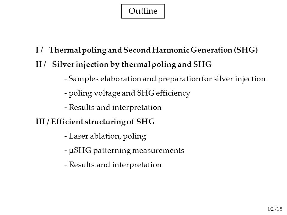 Outline I / Thermal poling and Second Harmonic Generation (SHG) II / Silver injection by thermal poling and SHG - Samples elaboration and preparation for silver injection - poling voltage and SHG efficiency - Results and interpretation III / Efficient structuring of SHG - Laser ablation, poling - µSHG patterning measurements - Results and interpretation 02 /15