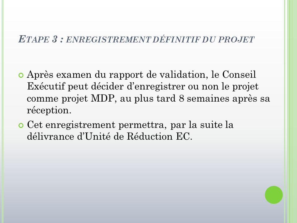 E TAPE 3 : ENREGISTREMENT DÉFINITIF DU PROJET Après examen du rapport de validation, le Conseil Exécutif peut décider d'enregistrer ou non le projet c