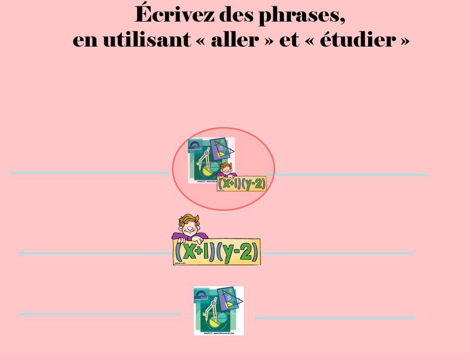 Écrivez des phrases, en utilisant « aller » et « étudier »