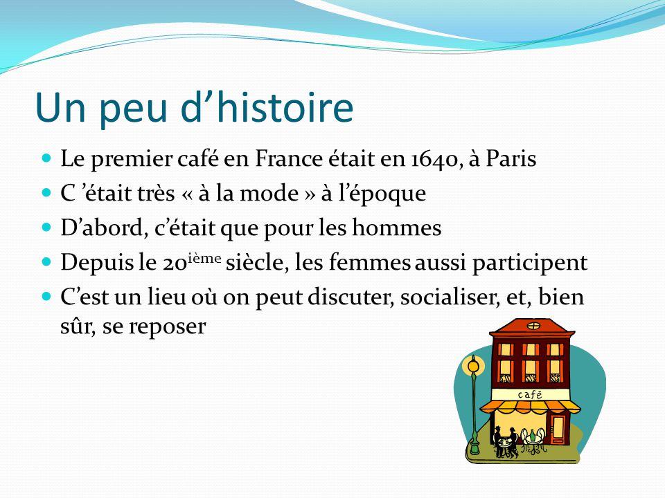 Un peu d'histoire Le premier café en France était en 1640, à Paris C 'était très « à la mode » à l'époque D'abord, c'était que pour les hommes Depuis le 20 ième siècle, les femmes aussi participent C'est un lieu où on peut discuter, socialiser, et, bien sûr, se reposer