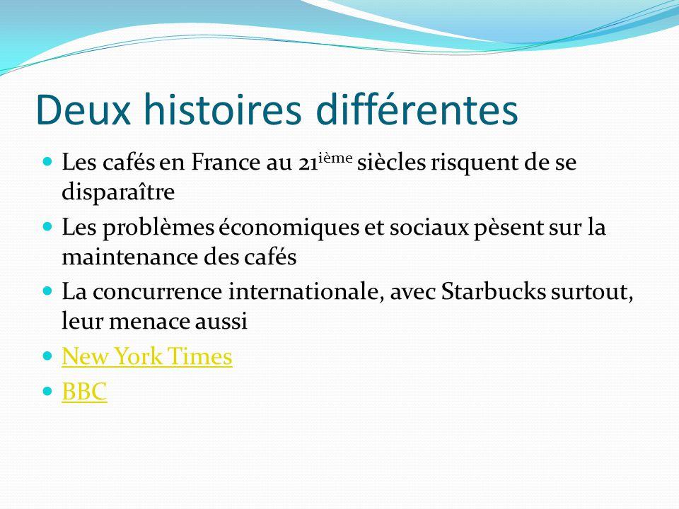 Deux histoires différentes Les cafés en France au 21 ième siècles risquent de se disparaître Les problèmes économiques et sociaux pèsent sur la maintenance des cafés La concurrence internationale, avec Starbucks surtout, leur menace aussi New York Times BBC