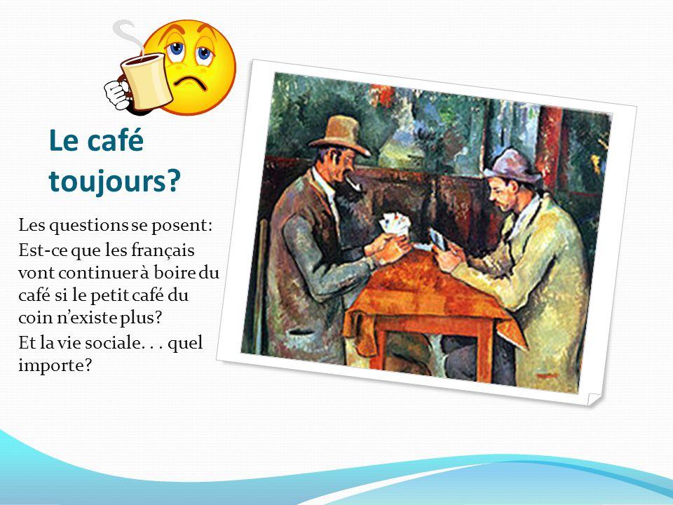 Le café toujours? Les questions se posent: Est-ce que les français vont continuer à boire du café si le petit café du coin n'existe plus? Et la vie so