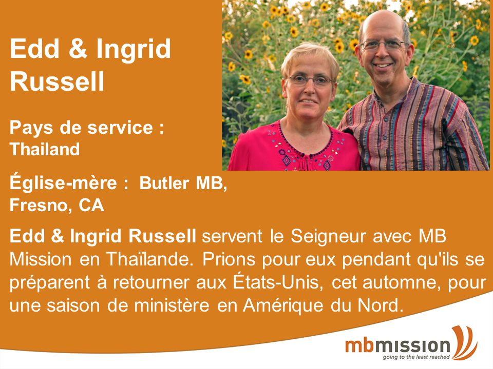 Edd & Ingrid Russell Pays de service : Thailand Église-mère : Butler MB, Fresno, CA Edd & Ingrid Russell servent le Seigneur avec MB Mission en Thaïlande.
