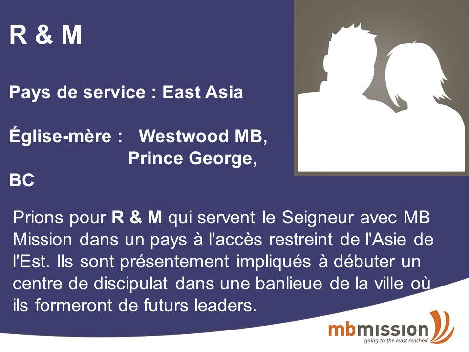 R & M Pays de service : East Asia Église-mère : Westwood MB, Prince George, BC Prions pour R & M qui servent le Seigneur avec MB Mission dans un pays à l accès restreint de l Asie de l Est.