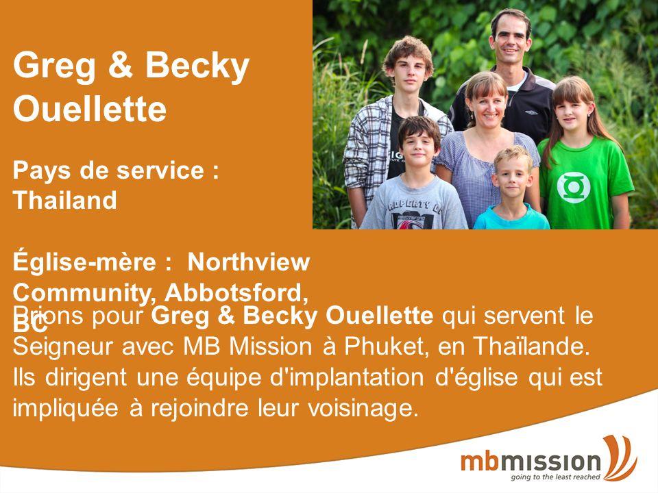 Greg & Becky Ouellette Pays de service : Thailand Église-mère : Northview Community, Abbotsford, BC Prions pour Greg & Becky Ouellette qui servent le Seigneur avec MB Mission à Phuket, en Thaïlande.